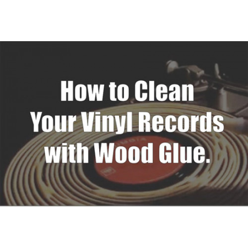 How To Clean Your Vinyl Records With Wood Glue E Record
